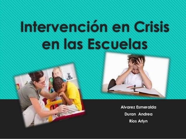 Intervención en Crisis en las Escuelas Alvarez Esmeralda Duran Andrea Ríos Arlyn