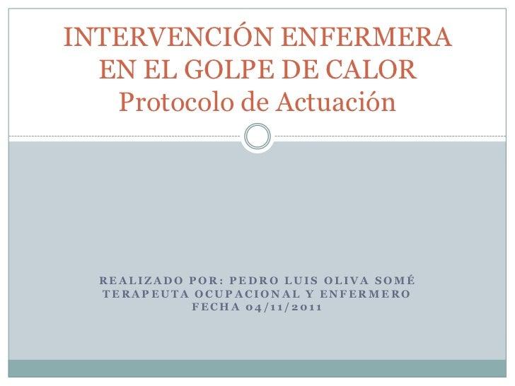 INTERVENCIÓN ENFERMERA  EN EL GOLPE DE CALOR   Protocolo de Actuación  REALIZADO POR: PEDRO LUIS OLIVA SOMÉ  TERAPEUTA OCU...