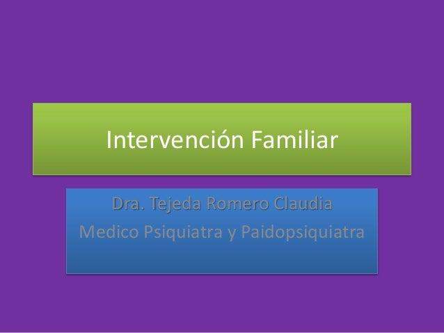 Intervención Familiar Dra. Tejeda Romero Claudia Medico Psiquiatra y Paidopsiquiatra