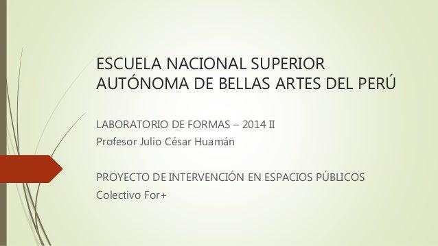 ESCUELA NACIONAL SUPERIOR AUTÓNOMA DE BELLAS ARTES DEL PERÚ LABORATORIO DE FORMAS – 2014 II Profesor Julio César Huamán PR...