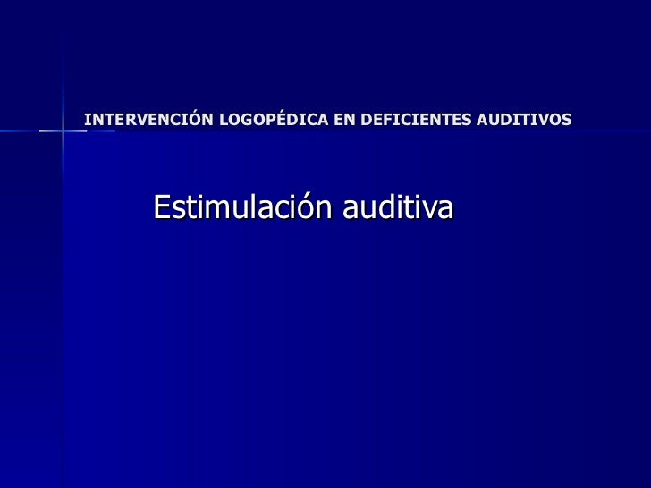 INTERVENCIÓN LOGOPÉDICA EN DEFICIENTES AUDITIVOS Estimulación auditiva