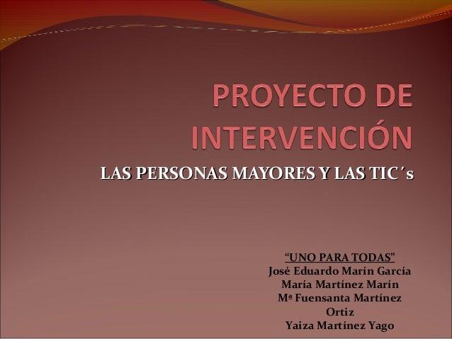 """LAS PERSONAS MAYORES Y LAS TIC´sLAS PERSONAS MAYORES Y LAS TIC´s """"UNO PARA TODAS"""" José Eduardo Marín García María Martínez..."""