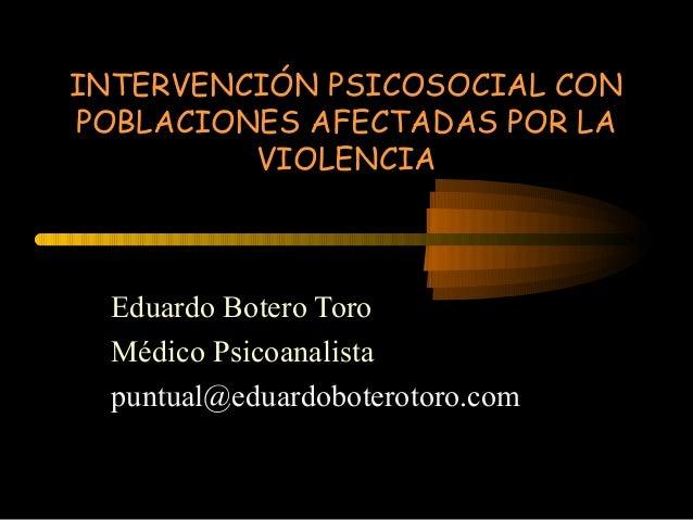 INTERVENCIÓN PSICOSOCIAL CON POBLACIONES AFECTADAS POR LA VIOLENCIA  Eduardo Botero Toro Médico Psicoanalista puntual@edua...