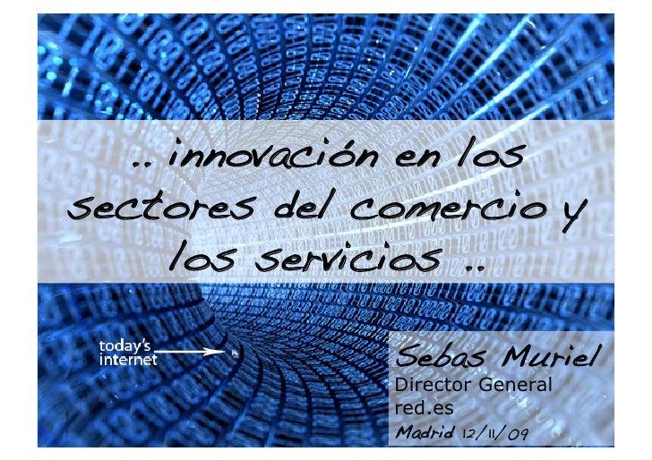 .. innovación en los sectores del comercio y      los servicios ..!                Sebas Muriel               Director Gen...