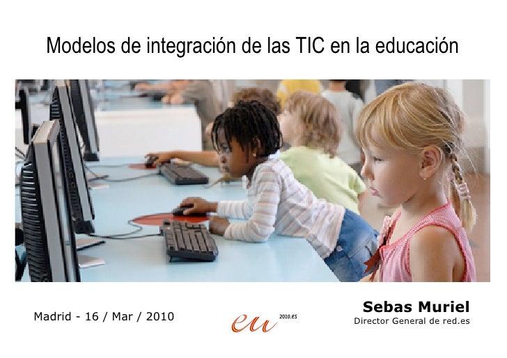Modelos de integración de las TIC en la educación                                            Sebas Muriel Madrid - 16 / Ma...