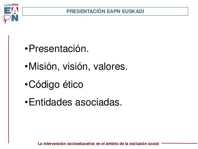 La intervención socioeducativa en el ámbito de la exclusión social PRESENTACIÓN EAPN EUSKADI •Presentación. •Misión, visió...