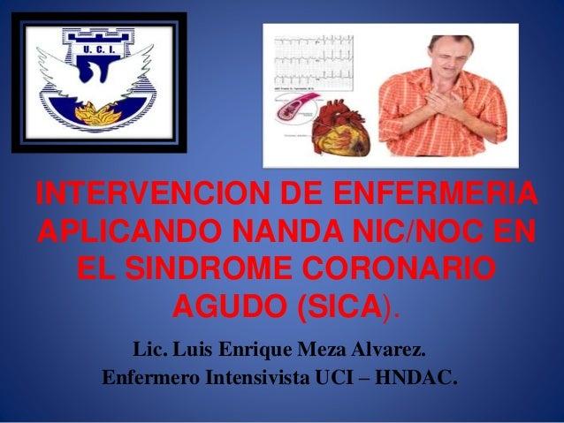 INTERVENCION DE ENFERMERIA APLICANDO NANDA NIC/NOC EN EL SINDROME CORONARIO AGUDO (SICA). Lic. Luis Enrique Meza Alvarez. ...
