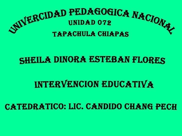 UNIVERCIDAD PEDAGOGICA NACIONAL  UNIDAD 072  TAPACHULA CHIAPAS  SHEILA dinora ESTEBAN FLORES  INTERVENCION EDUCATIVA CATED...