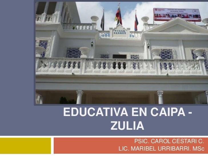 Intervención educativa en caipa - zulia<br />PSIC. CAROL CESTARI C. <br />LIC. MARIBEL URRIBARRI. MSc<br />