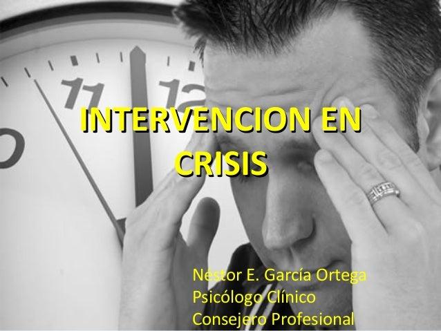 INTERVENCION EN     CRISIS     Néstor E. García Ortega     Psicólogo Clínico     Consejero Profesional