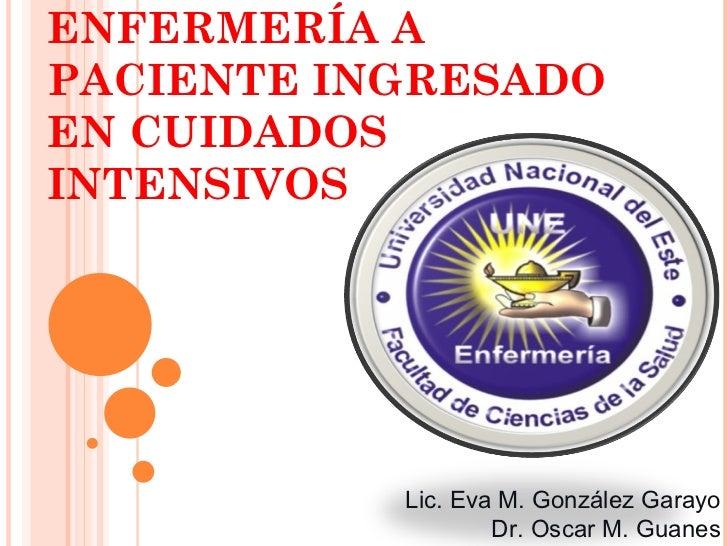 ENFERMERÍA APACIENTE INGRESADOEN CUIDADOSINTENSIVOS           Lic. Eva M. González Garayo                   Dr. Oscar M. G...