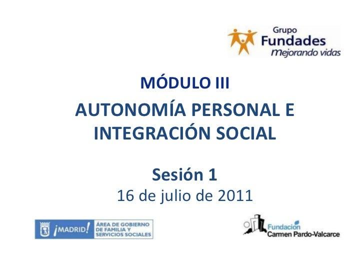 MÓDULO III<br />AUTONOMÍA PERSONAL E INTEGRACIÓN SOCIAL<br />Sesión 1<br />16 de julio de 2011<br />