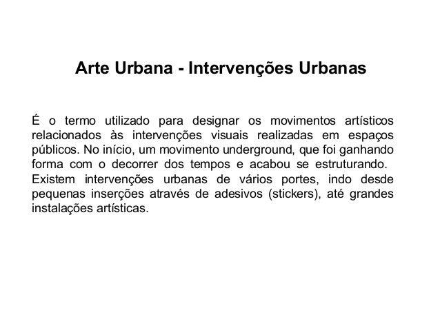 Arte Urbana - Intervenções Urbanas É o termo utilizado para designar os movimentos artísticos relacionados às intervenções...