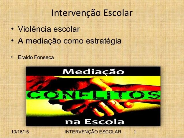 10/16/15 INTERVENÇÃO ESCOLAR 1 Intervenção Escolar • Violência escolar • A mediação como estratégia • Eraldo Fonseca