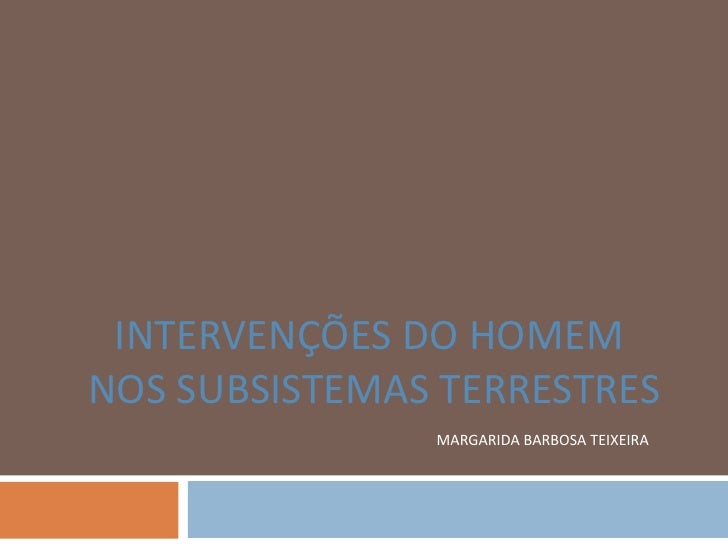 INTERVENÇÕES DO HOMEMNOS SUBSISTEMAS TERRESTRES               MARGARIDA BARBOSA TEIXEIRA