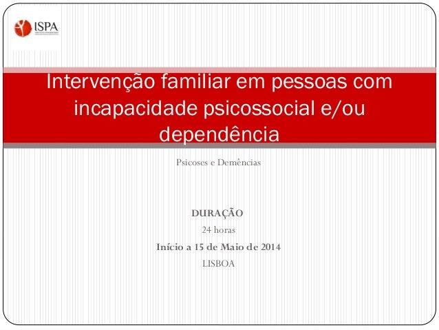 Psicoses e Demências DURAÇÃO 24 horas Início a 15 de Maio de 2014 LISBOA Intervenção familiar em pessoas com incapacidade ...