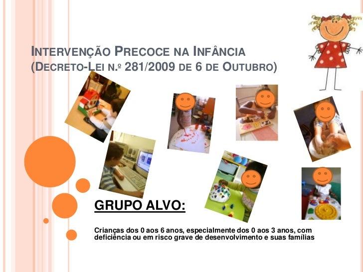 Intervenção Precoce na Infância(Decreto-Lei n.º 281/2009 de 6 de Outubro)<br />GRUPO ALVO:<br /><br /><br />Crianças dos...