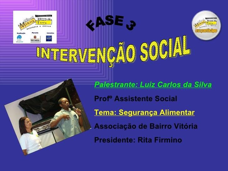 INTERVENÇÃO SOCIAL FASE 3 Palestrante: Luiz Carlos da Silva Profº Assistente Social Tema: Segurança Alimentar Associação d...