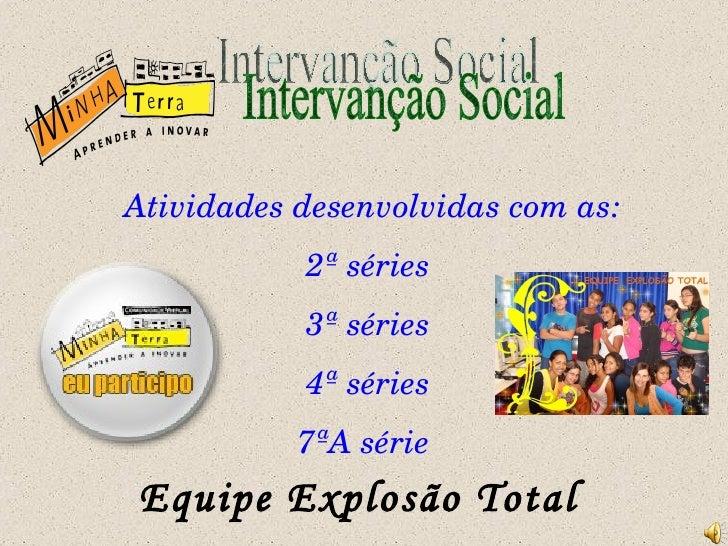 Intervanção Social Atividades desenvolvidas com as: 2ª séries 3ª séries 4ª séries 7ªA série Equipe Explosão Total