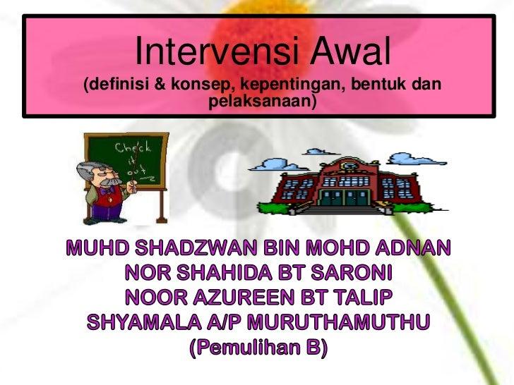 Intervensi Awal(definisi & konsep, kepentingan, bentuk dan                pelaksanaan)