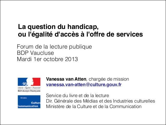 La question du handicap, ou l'égalité d'accès à l'offre de services Forum de la lecture publique BDP Vaucluse Mardi 1er oc...