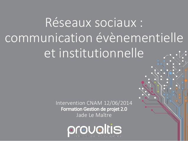 Réseaux sociaux : communication évènementielle et institutionnelle Intervention CNAM 12/06/2014 Formation Gestion de proje...