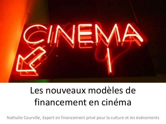 Les nouveaux modèles de financement en cinéma Nathalie Courville, Expert en financement privé pour la culture et les événe...