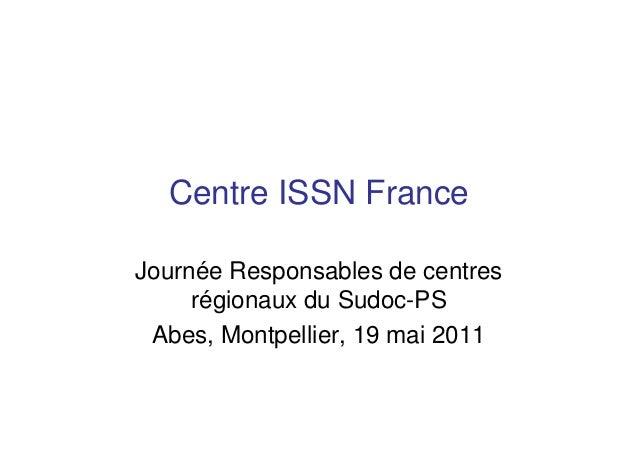 Centre ISSN France Journée Responsables de centres régionaux du Sudoc-PS Abes, Montpellier, 19 mai 2011