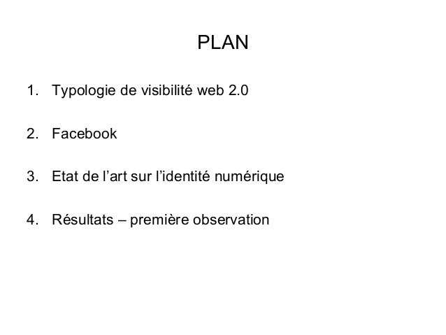 PLAN 1. Typologie de visibilité web 2.0 2. Facebook 3. Etat de l'art sur l'identité numérique 4. Résultats – première obse...