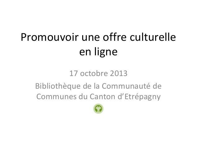 Promouvoir une offre culturelle en ligne 17 octobre 2013 Bibliothèque de la Communauté de Communes du Canton d'Etrépagny