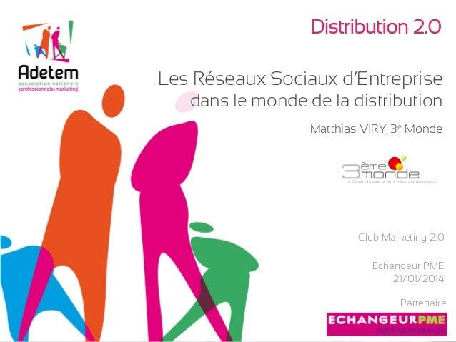 Distribution 2.0 Les Réseaux Sociaux d'Entreprise dans le monde de la distribution Matthias VIRY, 3e Monde  «Donner du se...