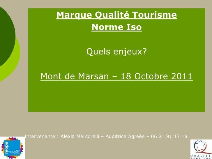 Marque Qualité Tourisme<br />Norme Iso <br />Quels enjeux?<br />Mont de Marsan – 18 Octobre 2011<br />Intervenante : Alexi...