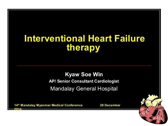 Interventional Heart Failure therapy Kyaw Soe Win AP/ Senior Consultant Cardiologist Mandalay General Hospital 14th Mandal...