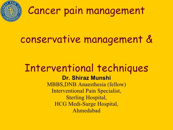 Cancer pain management conservative management &  Interventional techniques  Dr. Shiraz Munshi MBBS,DNB Anaesthesia (fello...