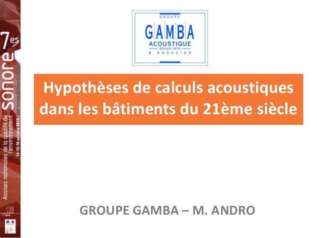 Hypothèses de calculs acoustiques  dans les bâtiments du 21ème siècle  GROUPE GAMBA – M. ANDRO