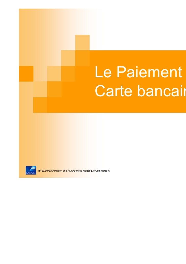 Le Paiement par                                            Carte bancaireBP2L/DPE/Animation des Flux//Service Monétique Co...