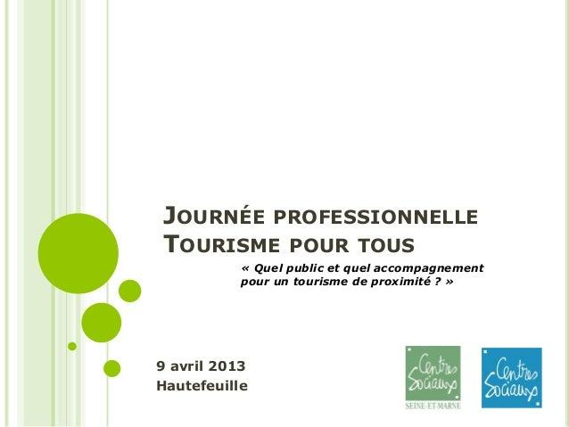 JOURNÉE PROFESSIONNELLETOURISME POUR TOUS9 avril 2013Hautefeuille« Quel public et quel accompagnementpour un tourisme de p...