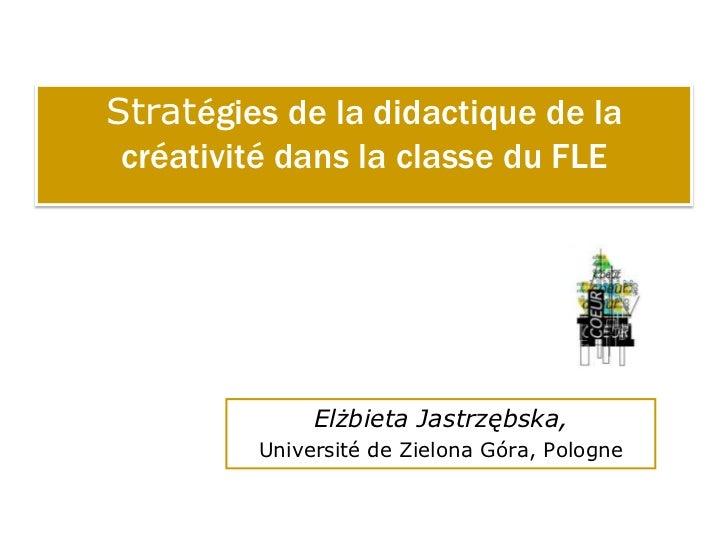 Stratégies de la didactique de la créativité dans la classe du FLE              Elżbieta Jastrzębska,         Université d...