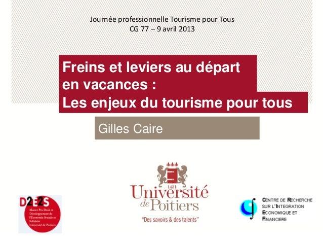 Les enjeux du tourisme pour tousFreins et leviers au départen vacances :Gilles CaireJournée professionnelle Tourisme pour ...