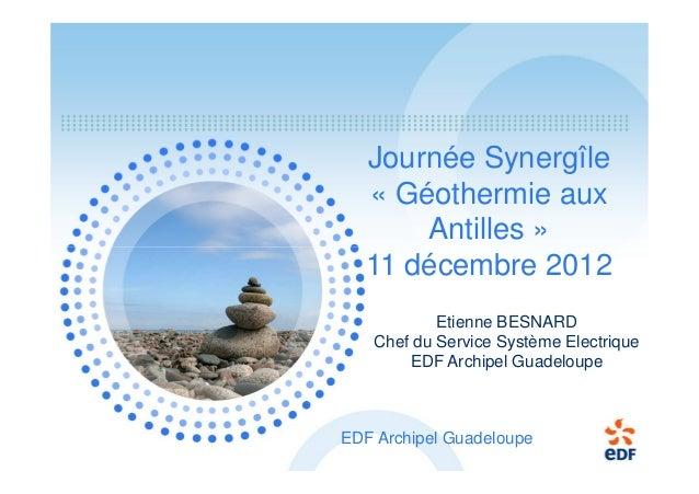 Journée Synergîle « Géothermie aux Antilles » 11 décembre 2012 Etienne BESNARD Chef du Service Système Electrique EDF Arch...