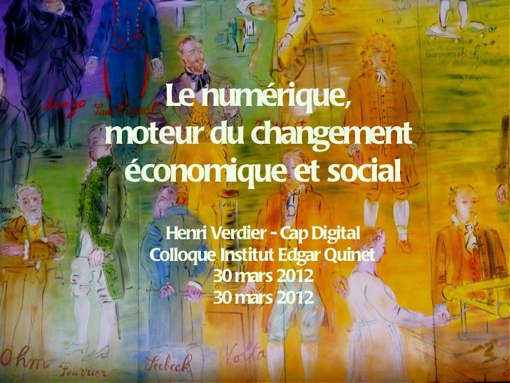 Le numérique,moteur du changement économique et social     Henri Verdier - Cap Digital   Colloque Institut Edgar Quinet   ...