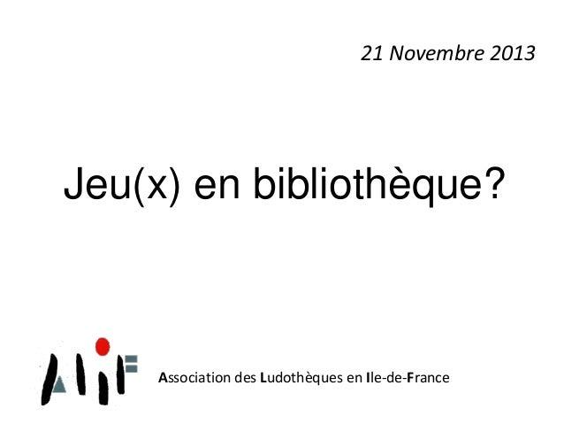 21 Novembre 2013  Jeu(x) en bibliothèque?  Association des Ludothèques en Ile-de-France