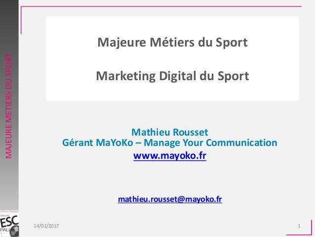 Majeure Métiers du Sport Marketing Digital du Sport Mathieu Rousset Gérant MaYoKo – Manage Your Communication www.mayoko.f...