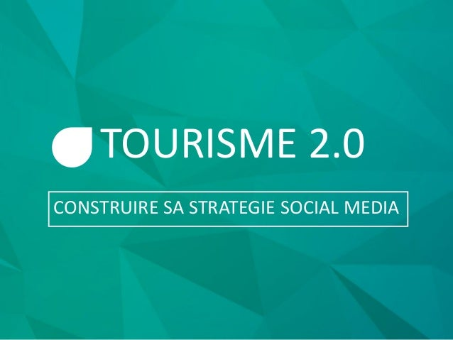 TOURISME 2.0 CONSTRUIRE SA STRATEGIE SOCIAL MEDIA