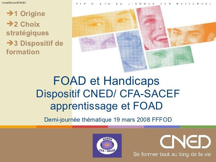 FOAD et Handicaps   Dispositif CNED/ CFA-SACEF apprentissage et FOAD  Demi-journée thématique 19 mars 2008 FFFOD <ul><li>1...