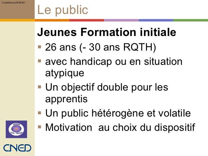 Le public <ul><li>Jeunes Formation initiale  </li></ul><ul><li>26 ans (- 30 ans RQTH)  </li></ul><ul><li>avec handicap ou ...