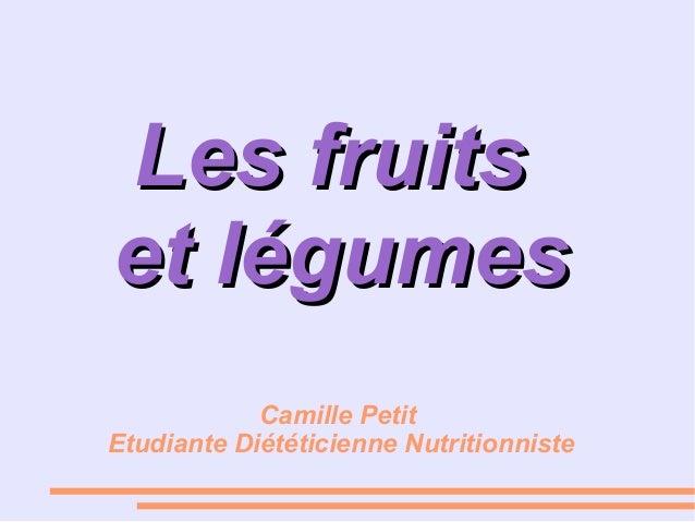 Les fruitsLes fruits et légumeset légumes Camille Petit Etudiante Diététicienne Nutritionniste