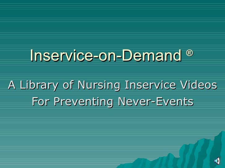 Inservice-on-Demand ® A Library of Nursing Inservice Videos     For Preventing Never-Events