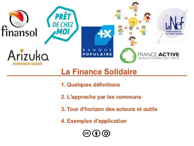 La Finance Solidaire 1. Quelques définitions 2. L'approche par les communs 3. Tour d'horizon des acteurs et outils 4. Exem...
