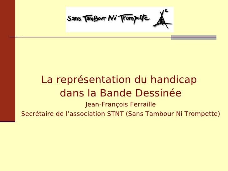 La représentation du handicap  dans la Bande Dessinée Jean-François Ferraille Secrétaire de l'association STNT (Sans Tambo...